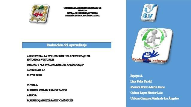 UNIVERSIDAD AUTÓNOMA DEL ESTADO DE HIDALGO SISTEMA DE UNIVERSIDAD VIRTUAL MAESTRÍA EN TECNOLOGÍA EDUCATIVA Equipo 2: Lina ...