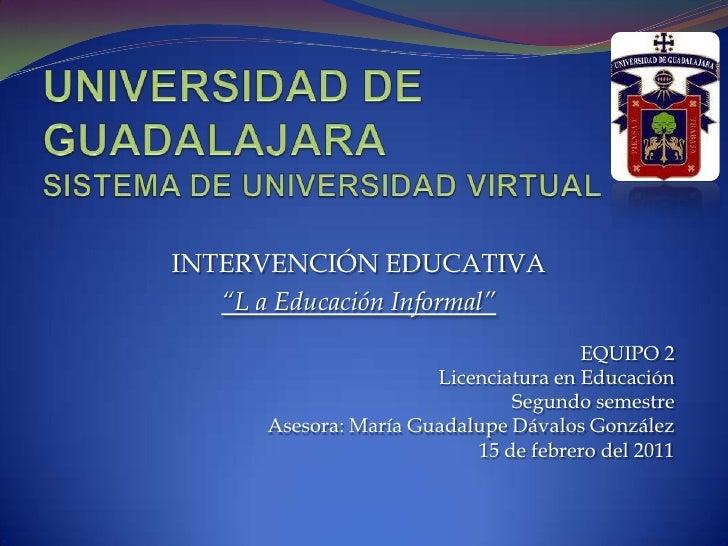 """UNIVERSIDAD DE GUADALAJARASISTEMA DE UNIVERSIDAD VIRTUAL<br />INTERVENCIÓN EDUCATIVA<br />""""L a Educación Informal""""<br />EQ..."""