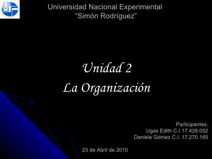 """Universidad Nacional Experimental  """"Simón Rodríguez"""" Unidad 2 La Organización Participantes: Ugas Edith C.I 17.428.052 Dan..."""