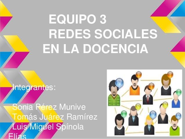 EQUIPO 3         REDES SOCIALES        EN LA DOCENCIAIntegrantes:Sonia Pérez MuniveTomás Juárez RamírezLuis Miguel Spínola