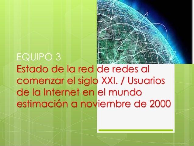 EQUIPO 3  Estado de la red de redes al  comenzar el siglo XXI. / Usuarios  de la Internet en el mundo  estimación a noviem...
