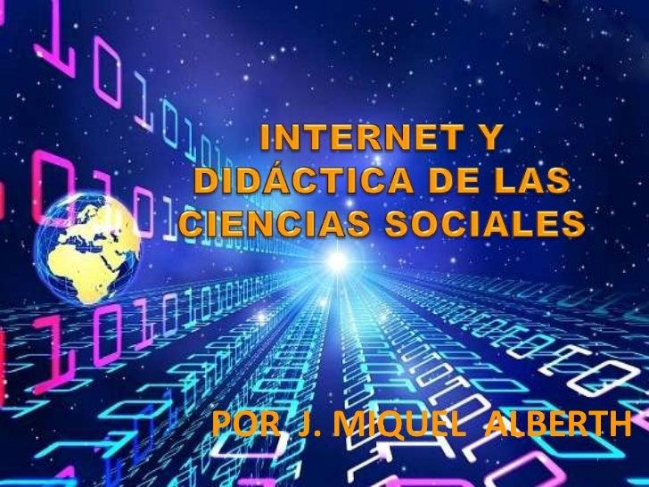 INTERNET Y DIDÁCTICA DE LAS CIENCIAS SOCIALES <br />POR  J. MIQUEL  ALBERTH<br />