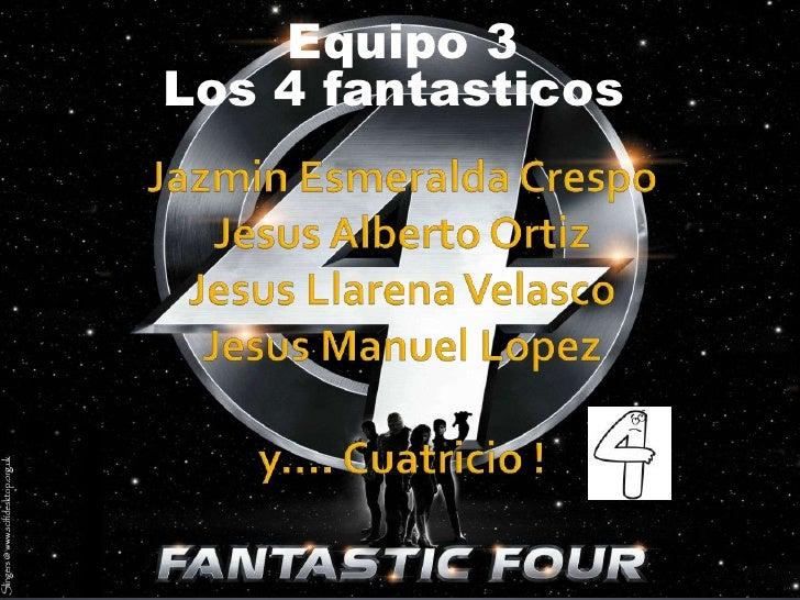 Equipo 3<br />Los 4 fantasticos<br />Jazmin Esmeralda CrespoJesus Alberto OrtizJesus Llarena VelascoJesus Manuel Lopezy…....