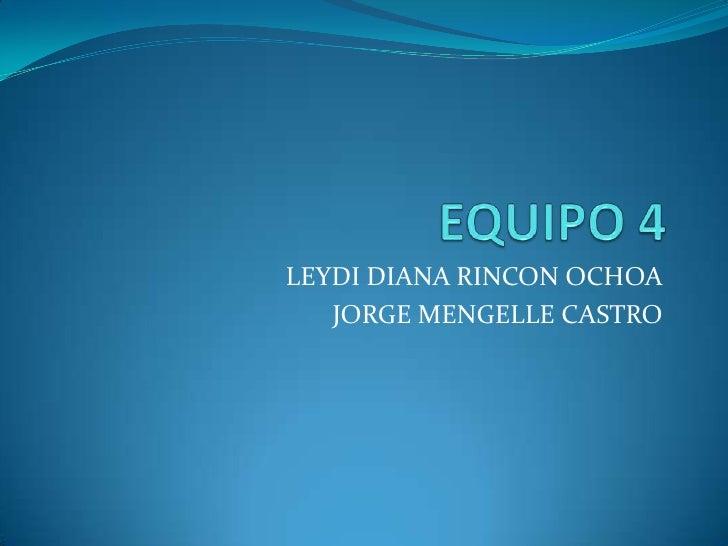 EQUIPO 4<br />LEYDI DIANA RINCON OCHOA<br />JORGE MENGELLE CASTRO<br />