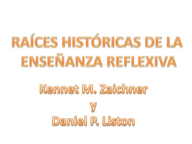RAÍCES HISTÓRICAS DE LA <br />ENSEÑANZA REFLEXIVA<br />Kennet M. Zaichner<br /> y <br />Daniel P. Liston<br />
