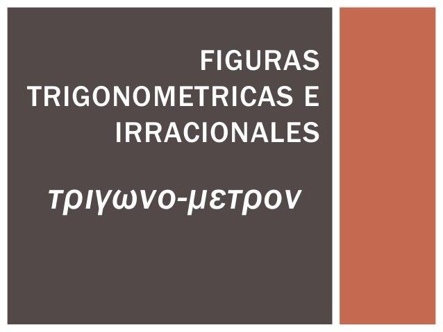 FIGURAS TRIGONOMETRICAS E IRRACIONALES  τριγωνο-μετρον