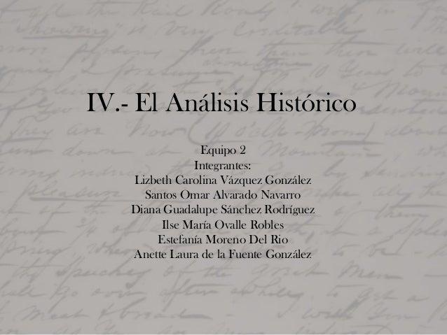IV.- El Análisis Histórico Equipo 2 Integrantes: Lizbeth Carolina Vázquez González Santos Omar Alvarado Navarro Diana Guad...