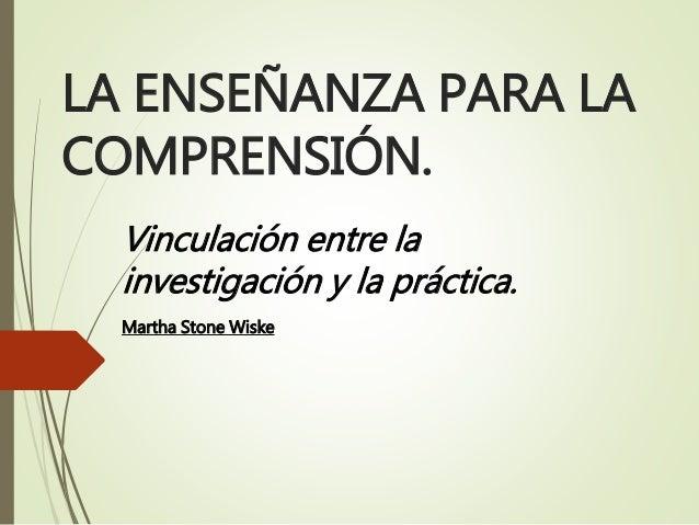 LA ENSEÑANZA PARA LA COMPRENSIÓN. Vinculación entre la investigación y la práctica. Martha Stone Wiske