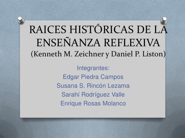 RAICES HISTÓRICAS DE LA ENSEÑANZA REFLEXIVA(Kenneth M. Zeichner y Daniel P. Liston)<br />Integrantes:<br />Edgar Piedra Ca...