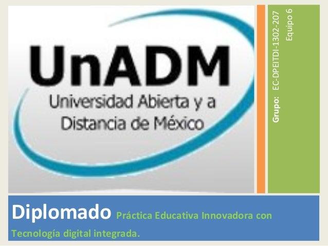 Diplomado Práctica Educativa Innovadora con Tecnología digital integrada. Grupo:EC-DPEITDI-1302-207 Equipo6