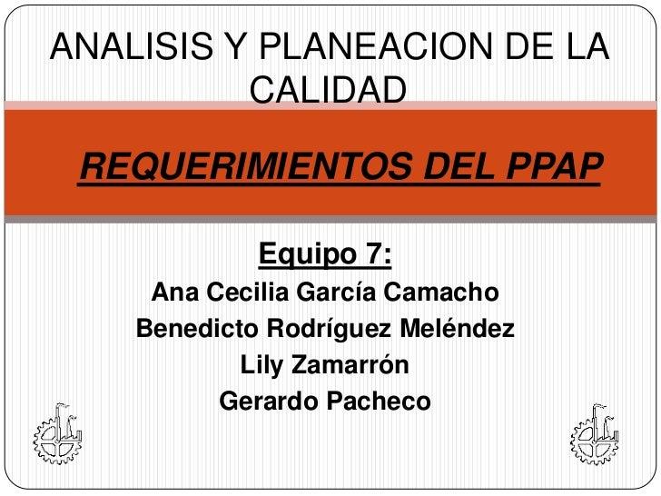 ANALISIS Y PLANEACION DE LA CALIDAD<br />REQUERIMIENTOS DEL PPAP<br />Equipo 7:<br />Ana Cecilia García Camacho<br />Bened...