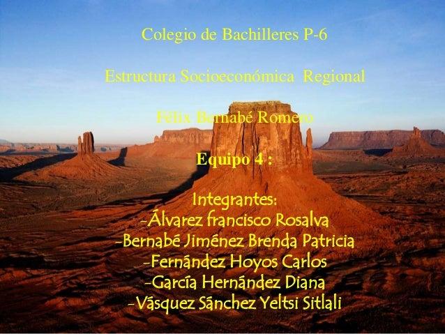 Colegio de Bachilleres P-6 Estructura Socioeconómica Regional Félix Bernabé Romero Equipo 4 : Integrantes: -Álvarez franci...