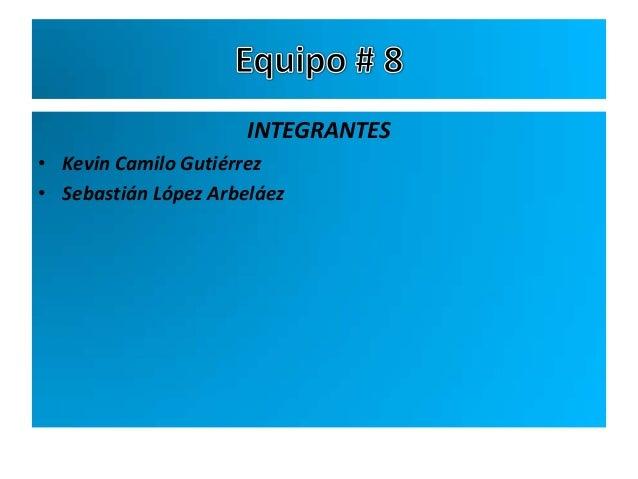 INTEGRANTES• Kevin Camilo Gutiérrez• Sebastián López Arbeláez