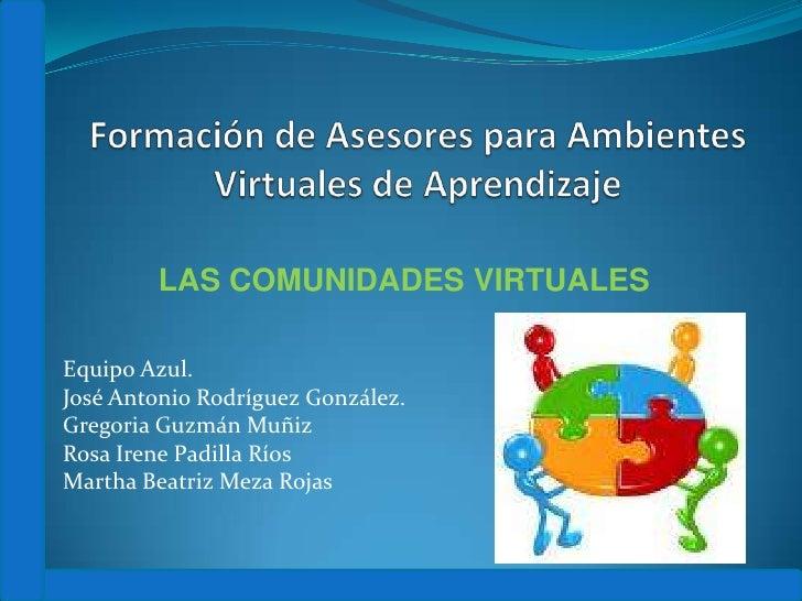 Formación de Asesores para Ambientes Virtuales de Aprendizaje<br />LAS COMUNIDADES VIRTUALES<br />Equipo Azul.<br />José A...