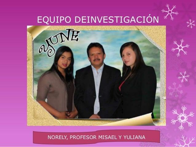 EQUIPO DEINVESTIGACIÓN         YUNE NORELY, PROFESOR MISAEL Y YULIANA