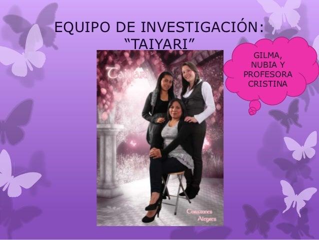 """EQUIPO DE INVESTIGACIÓN:        """"TAIYARI""""                       GILMA,                       NUBIA Y                     P..."""