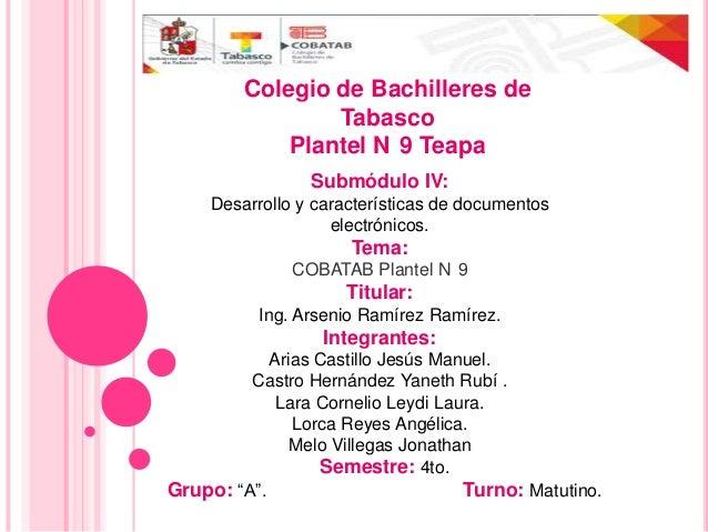 Submódulo IV:Desarrollo y características de documentoselectrónicos.Tema:COBATAB Plantel N 9Titular:Ing. Arsenio Ramírez R...
