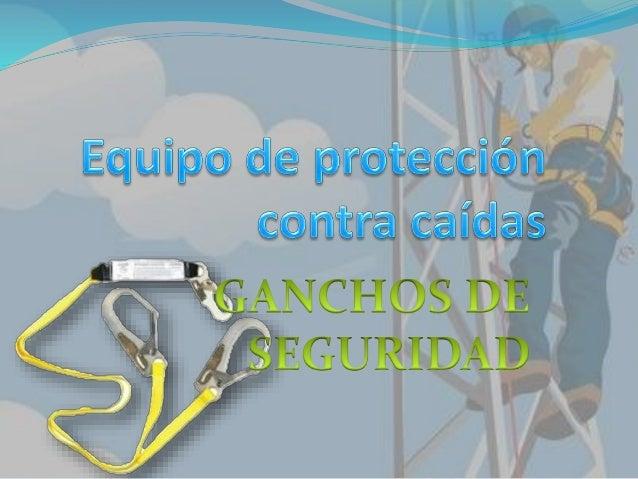Ganchos de seguridad   Los ganchos de seguridad son  elementos de unión entre el punto  de anclaje y el equipo de protecc...