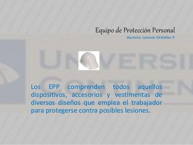 Equipo de Protección Personal Alumno: Lennon Ordoñez P. Los EPP comprenden todos aquellos dispositivos, accesorios y vesti...