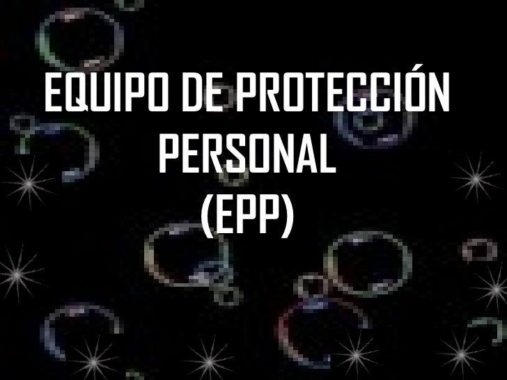 EQUIPO DE PROTECCIÓN PERSONAL (EPP) EQUIPO DE PROTECCIÓN PERSONAL (EPP)