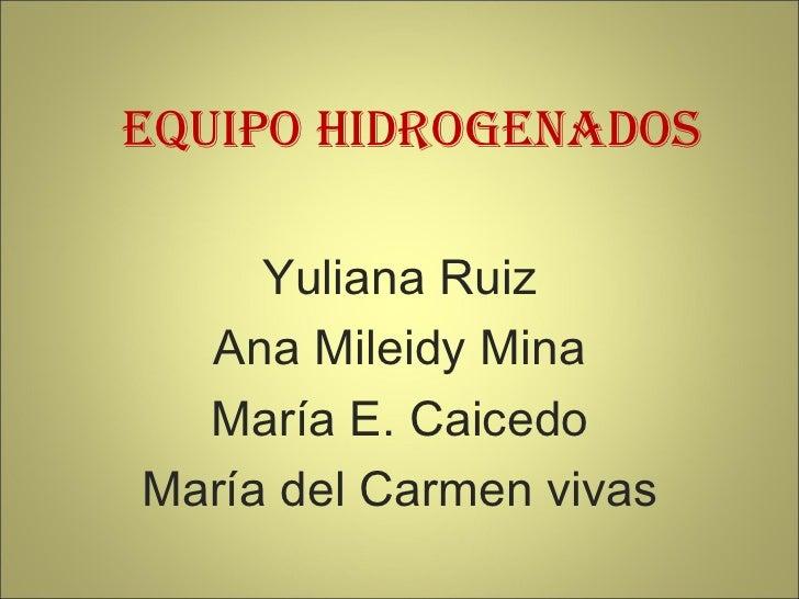 Equipo Hidrogenados Yuliana Ruiz Ana Mileidy Mina María E. Caicedo María del Carmen vivas