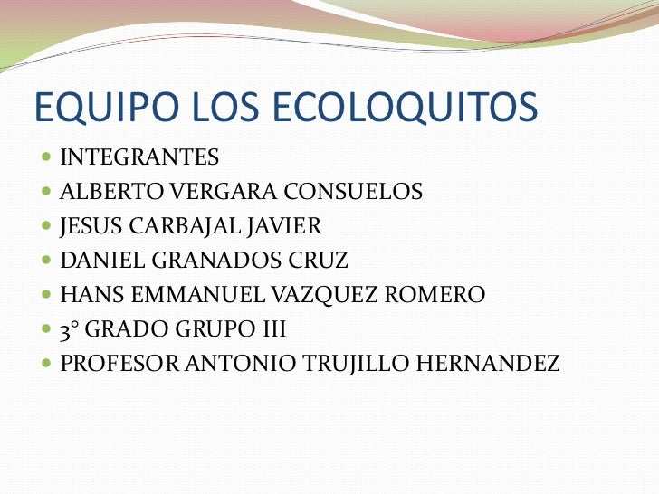 EQUIPO LOS ECOLOQUITOS <br />INTEGRANTES <br />ALBERTO VERGARA CONSUELOS<br />JESUS CARBAJAL JAVIER <br />DANIEL GRANADOS ...