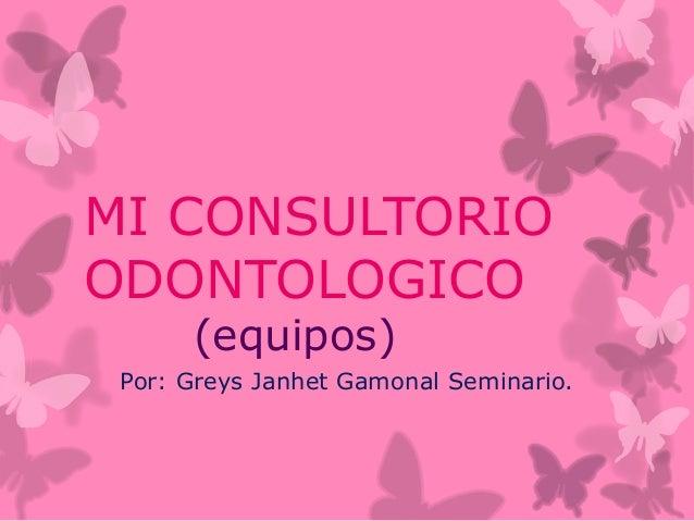 MI CONSULTORIO ODONTOLOGICO (equipos) Por: Greys Janhet Gamonal Seminario.