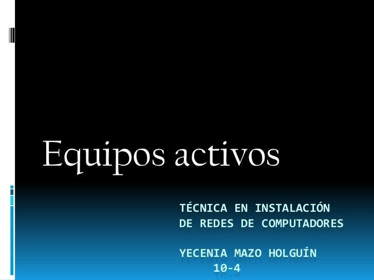 Equipos activos        TÉCNICA EN INSTALACIÓN        DE REDES DE COMPUTADORES        YECENIA MAZO HOLGUÍN             10-4