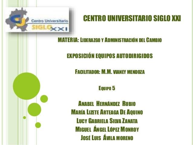 CENTRO UNIVERSITARIO SIGLO XXI  MATERIA: LIDERAZGO Y ADMINISTRACIÓN DEL CAMBIO  EXPOSICIÓN EQUIPOS AUTODIRIGIDOS  FACILITA...