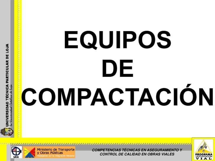 EQUIPOS <br />DE COMPACTACIÓN<br />COMPETENCIAS TÉCNICAS EN ASEGURAMIENTO Y CONTROL DE CALIDAD EN OBRAS VIALES<br />