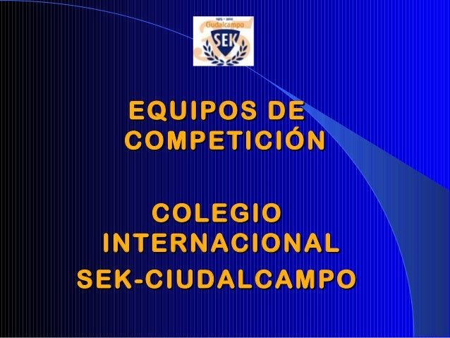 EQUIPOS DEEQUIPOS DE COMPETICIÓNCOMPETICIÓN COLEGIOCOLEGIO INTERNACIONALINTERNACIONAL SEK-CIUDALCAMPOSEK-CIUDALCAMPO