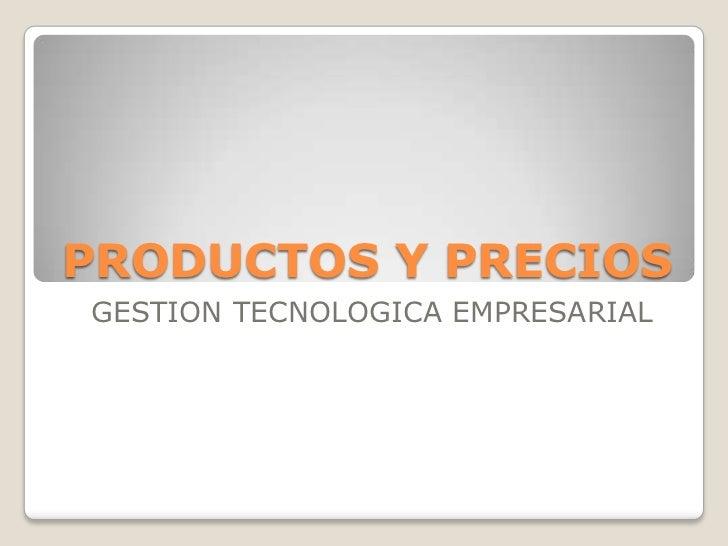 PRODUCTOS Y PRECIOSGESTION TECNOLOGICA EMPRESARIAL