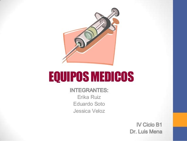 EQUIPOS MEDICOS   INTEGRANTES:      Erika Ruiz     Eduardo Soto     Jessica Veloz                        IV Ciclo B1      ...