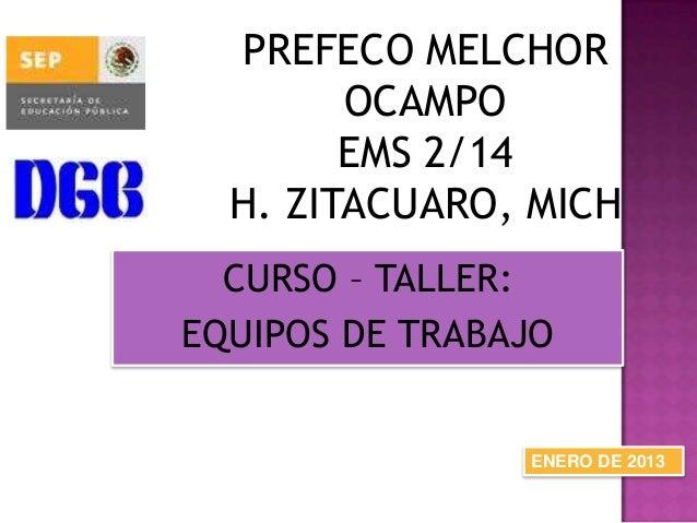 PREFECO MELCHOR OCAMPO EMS 2/14 H. ZITACUARO, MICH CURSO – TALLER: EQUIPOS DE TRABAJO ENERO DE 2013