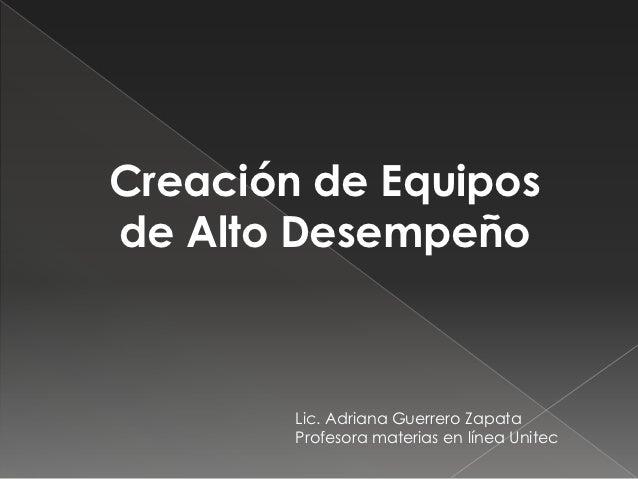 Creación de Equiposde Alto Desempeño        Lic. Adriana Guerrero Zapata        Profesora materias en línea Unitec