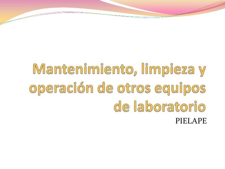 Mantenimiento, limpieza y operación de otros equipos de laboratorio <br />PIELAPE<br />