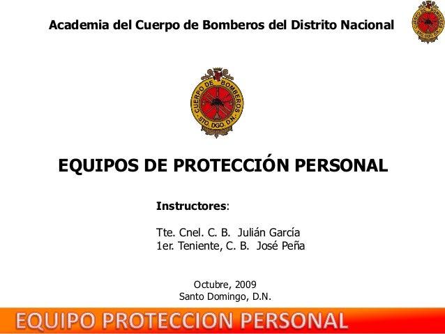 Academia del Cuerpo de Bomberos del Distrito Nacional  EQUIPOS DE PROTECCIÓN PERSONAL Instructores: Tte. Cnel. C. B. Juliá...