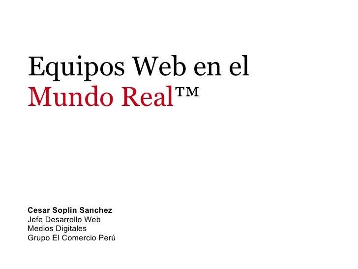 Equipos Web en el Mundo Real™   Cesar Soplin Sanchez Jefe Desarrollo Web Medios Digitales Grupo El Comercio Perú