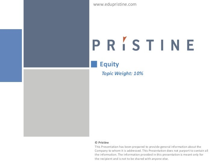 www.edupristine.com   Equity    Topic Weight: 10%© PristineThis Presentation has been prepared to provide general informat...