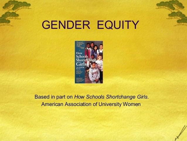 GENDER EQUITY Based in part on How Schools Shortchange Girls. American Association of University Women