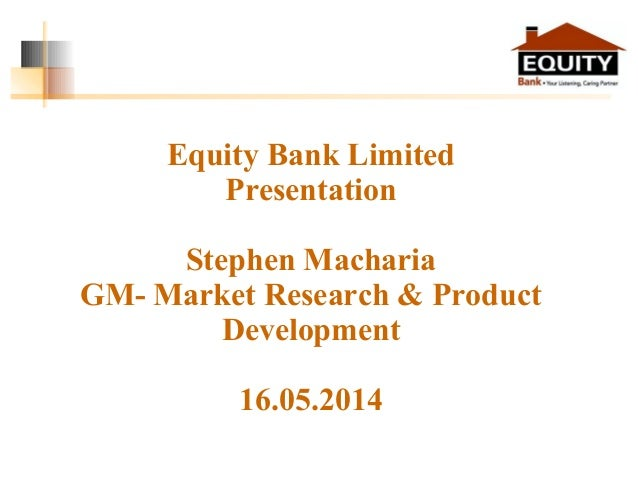 Equity Bank Limited Presentation Stephen Macharia GM- Market Research & Product Development 16.05.2014