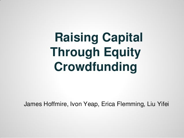 Raising Capital Through Equity Crowdfunding James Hoffmire, Ivon Yeap, Erica Flemming, Liu Yifei