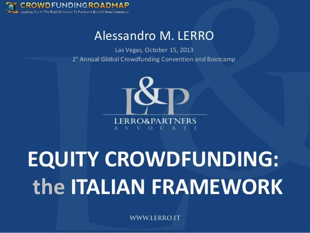Alessandro M. LERRO Las Vegas, October 15, 2013 2° Annual Global Crowdfunding Convention and Bootcamp  EQUITY CROWDFUNDING...
