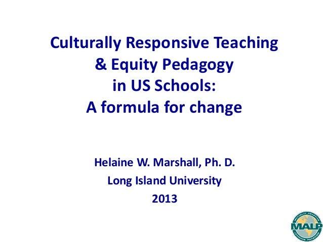 Culturally Responsive Teaching& Equity Pedagogyin US Schools:A formula for changeHelaine W. Marshall, Ph. D.Long Island Un...