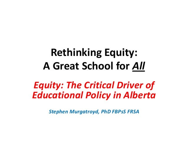Rethinking Equity: A Great School for All Equity: The Critical Driver of Educational Policy in Alberta Stephen Murgatroyd,...
