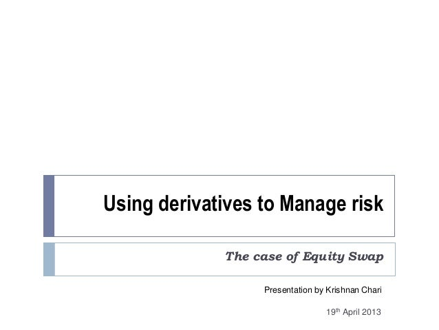 Using derivatives to Manage riskThe case of Equity SwapPresentation by Krishnan Chari19th April 2013