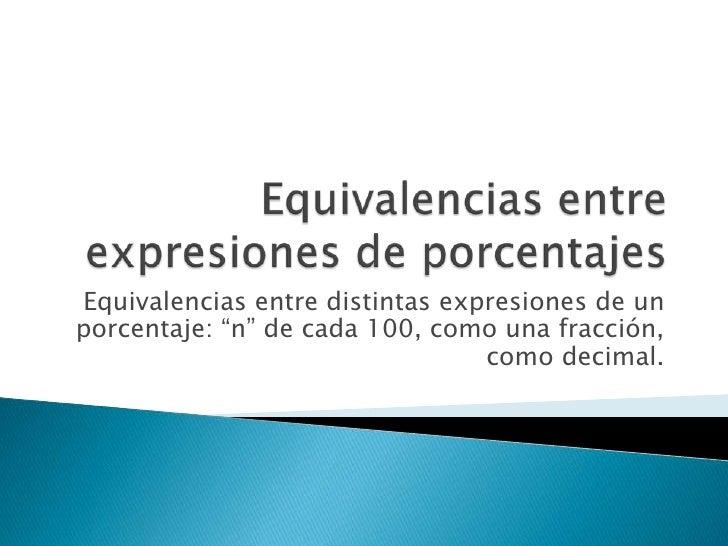 """Equivalencias entre expresiones de porcentajes<br />Equivalencias entre distintas expresiones de un porcentaje: """"n"""" de cad..."""