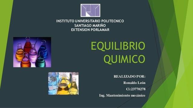 EQUILIBRIO QUIMICO REALIZADO POR: Ronaldo León Ci:23770278 Ing. Mantenimiento mecánico INSTITUTO UNIVERSITARIO POLITECNICO...