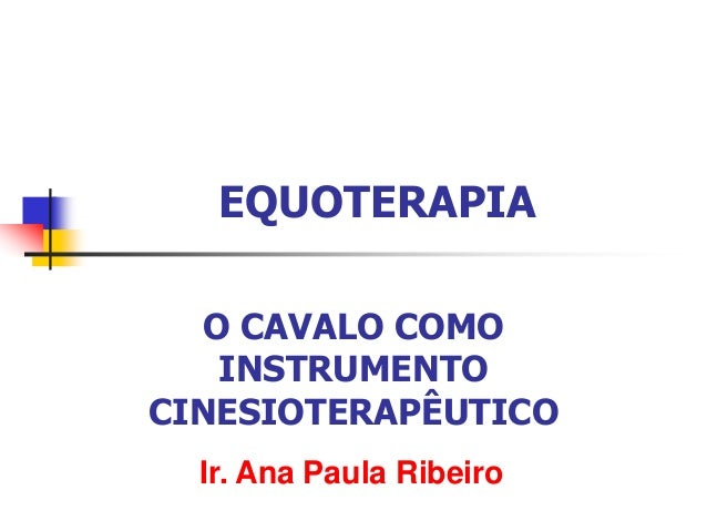 EQUOTERAPIA O CAVALO COMO INSTRUMENTO CINESIOTERAPÊUTICO Ir. Ana Paula Ribeiro