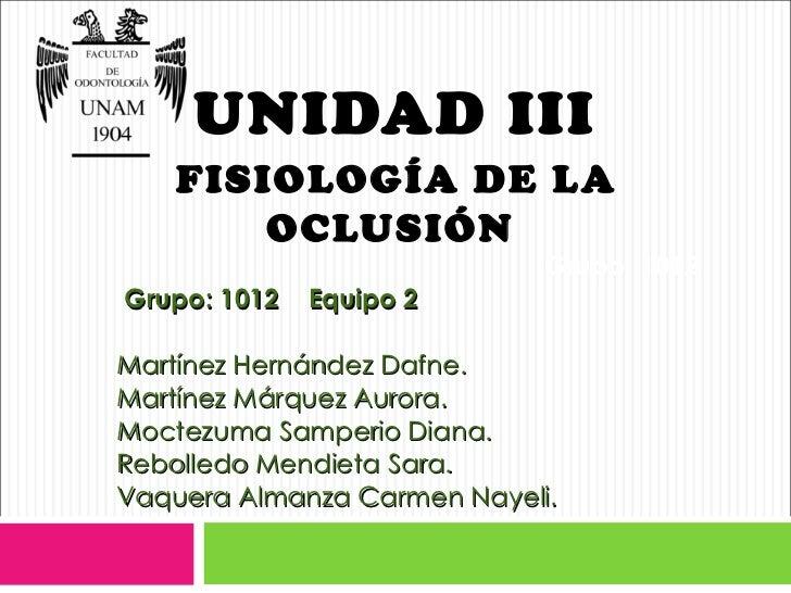 UNIDAD III    FISIOLOGÍA DE L A        OCLUSIÓN                             Grupo: 1012Grupo: 1012   Equipo 2Martínez Hern...